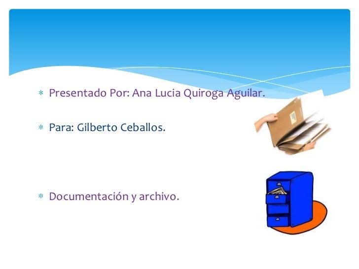 Presentado Por: Ana Lucia Quiroga Aguilar.Para: Gilberto Ceballos.Documentación y archivo.