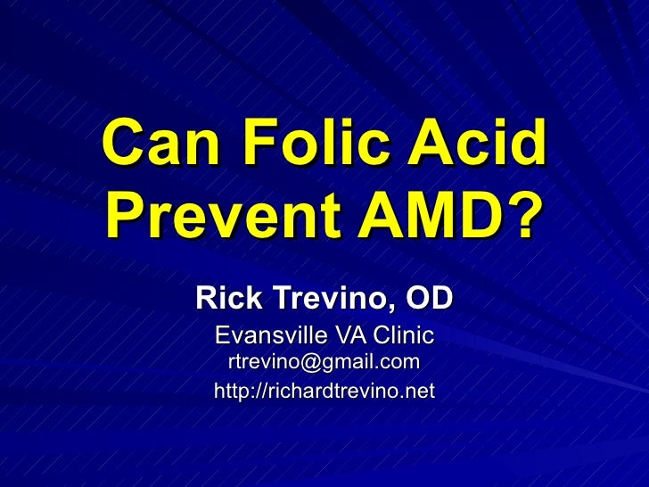 Can Folic Acid Prevent AMD? Rick Trevino, OD Evansville VA Clinic [email_address] http://richardtrevino.net