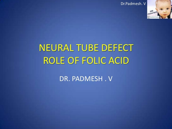 Dr.Padmesh. VNEURAL TUBE DEFECT ROLE OF FOLIC ACID    DR. PADMESH . V
