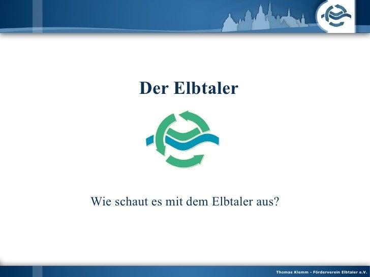 <ul><ul><li>Der Elbtaler </li></ul></ul>Wie schaut es mit dem Elbtaler aus? Thomas Klemm - Förderverein Elbtaler e.V.