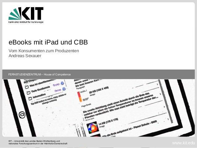 eBooks mit iPad und CBB Vom Konsumenten zum Produzenten Andreas Sexauer  FERNSTUDIENZENTRUM – House of Competence  KIT – U...