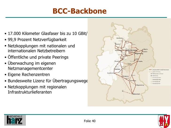 BCC-Backbone  • 17.000 Kilometer Glasfaser bis zu 10 GBit/s • 99,9 Prozent Netzverfügbarkeit • Netzkopplungen mit national...