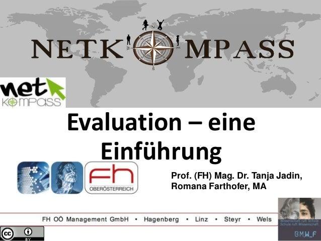 Evaluation – eine Einführung Prof. (FH) Mag. Dr. Tanja Jadin, Romana Farthofer, MA