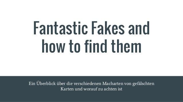 Fantastic Fakes and how to find them Ein Überblick über die verschiedenen Macharten von gefälschten Karten und worauf zu a...