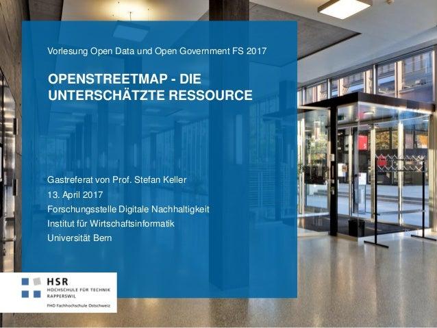 OPENSTREETMAP - DIE UNTERSCHÄTZTE RESSOURCE Gastreferat von Prof. Stefan Keller 13. April 2017 Forschungsstelle Digitale N...