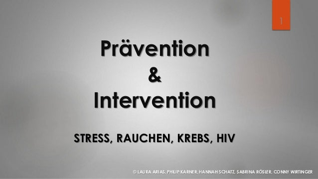 Prävention & Intervention STRESS, RAUCHEN, KREBS, HIV © LAURA ARIAS, PHILIP KARNER, HANNAH SCHATZ, SABRINA RÖSLER, CONNY W...