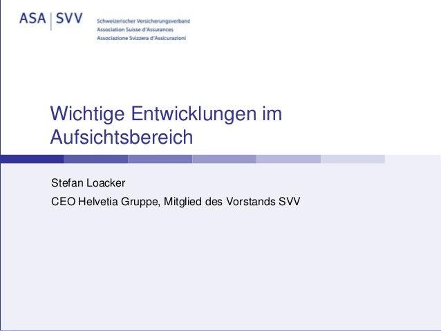 Wichtige Entwicklungen im Aufsichtsbereich Stefan Loacker CEO Helvetia Gruppe, Mitglied des Vorstands SVV