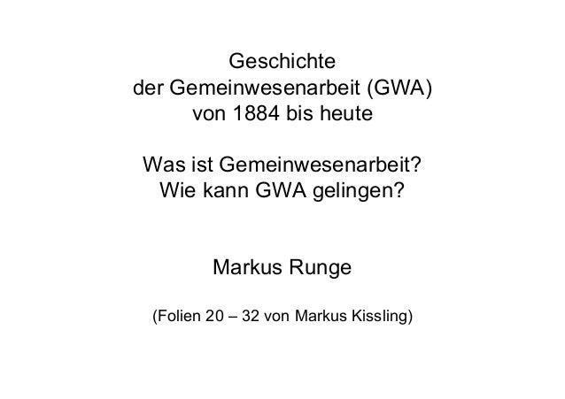 Geschichte der Gemeinwesenarbeit (GWA) von 1884 bis heute Was ist Gemeinwesenarbeit? Wie kann GWA gelingen? Markus Runge (...
