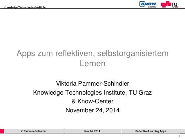 Knowledge Technologies Institute  1  Apps zum reflektiven, selbstorganisiertem  Lernen  Viktoria Pammer-Schindler  Knowled...