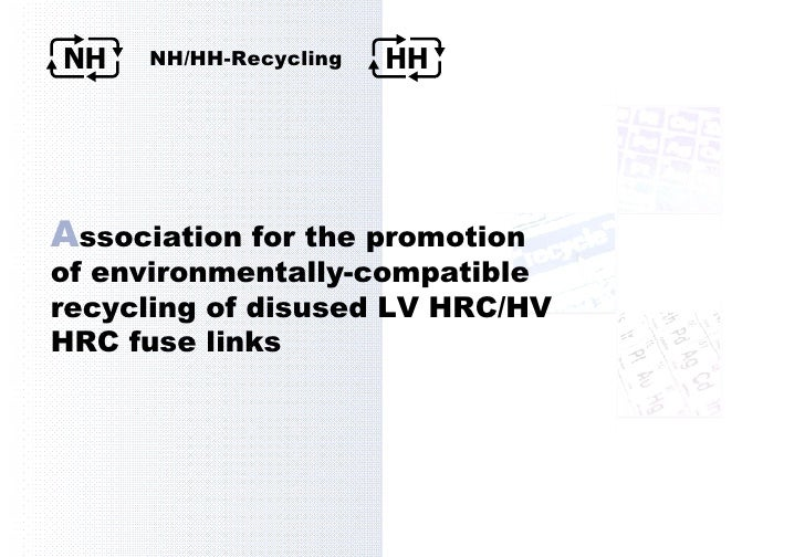 A ssociation for the promotion  of environmentally-compatible recycling of disused LV HRC/HV HRC fuse links NH HH NH/HH-Re...