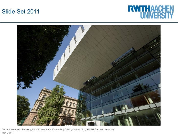 Slide  Set 2011 Department 6.0 – Planning, Development and Controlling Office, Division 6.4, RWTH Aachen University May 2011
