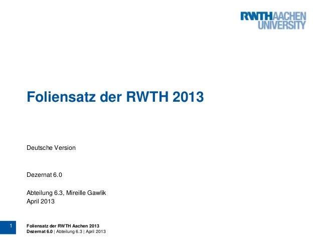 1 Foliensatz der RWTH Aachen 2013 Dezernat 6.0 | Abteilung 6.3 | April 2013 Foliensatz der RWTH 2013 Deutsche Version Deze...