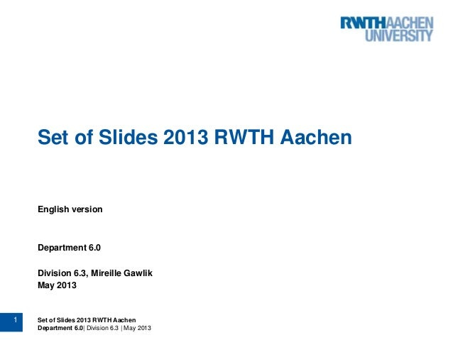 1 Set of Slides 2013 RWTH Aachen Department 6.0| Division 6.3 | May 2013 Set of Slides 2013 RWTH Aachen English version De...