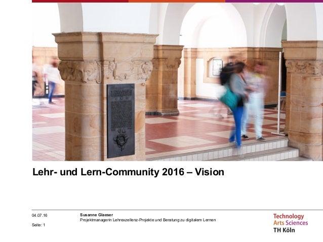 Seite: 1 04.07.16 Susanne Glaeser Projektmanagerin Lehrexzellenz-Projekte und Beratung zu digitalem Lernen Lehr- und Lern-...