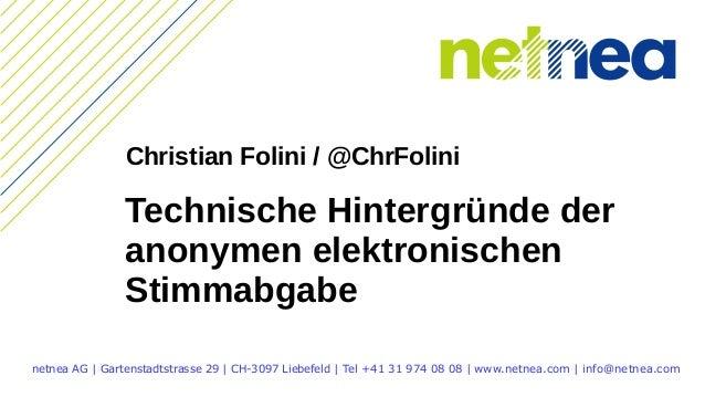 Technische Hintergründe der anonymen elektronischen Stimmabgabe netnea AG | Gartenstadtstrasse 29 | CH-3097 Liebefeld | Te...