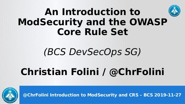 @ChrFolini Introduction to ModSecurity and CRS – BCS 2019-11-27 An Introduction to ModSecurity and the OWASP Core Rule Set...