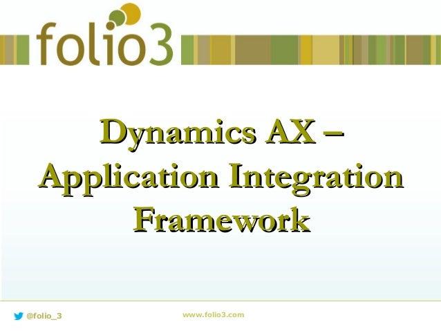 www.folio3.com@folio_3 Dynamics AX –Dynamics AX – Application IntegrationApplication Integration FrameworkFramework