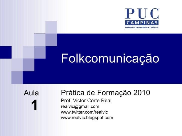 Folkcomunicação Prática de Formação 2010 Prof. Victor Corte Real [email_address] www.twitter.com/realvic www.realvic.blogs...