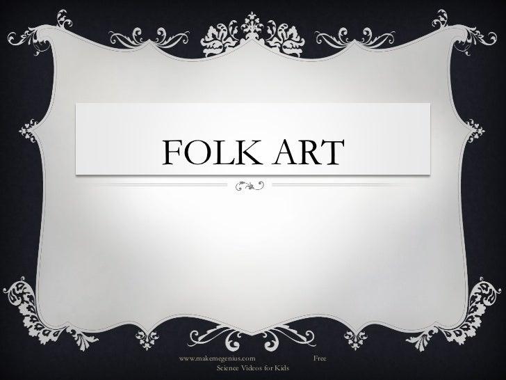 FOLK ARTwww.makemegenius.com               Free         Science Videos for Kids