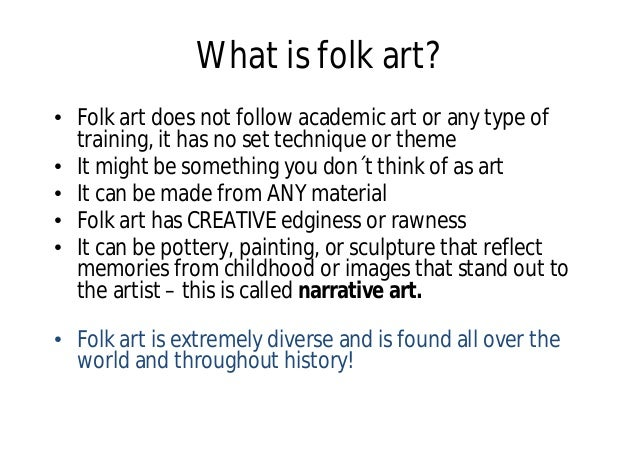 What is folk art? • Folk art does not follow academic art or any type of training, it has no set technique or theme • It m...