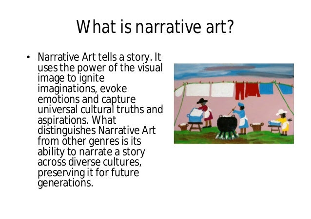 What is narrative art? • Narrative Art tells a story. It uses the power of the visual image to ignite imaginations, evoke ...