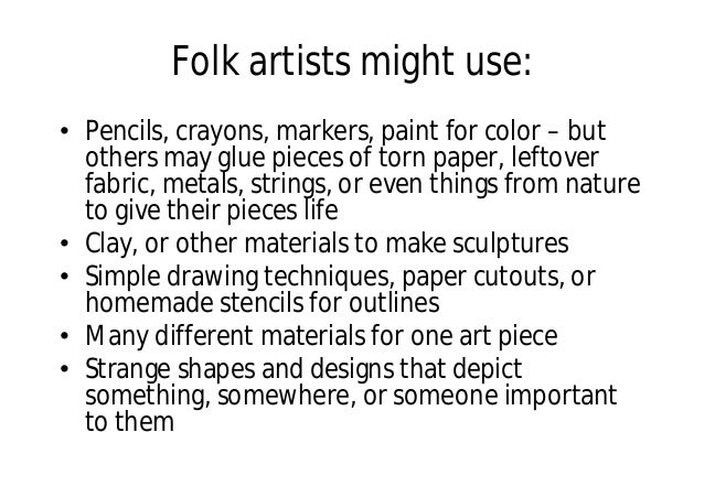 Folk artists might use: • Pencils, crayons, markers, paint for color – but others may glue pieces of torn paper, leftover ...
