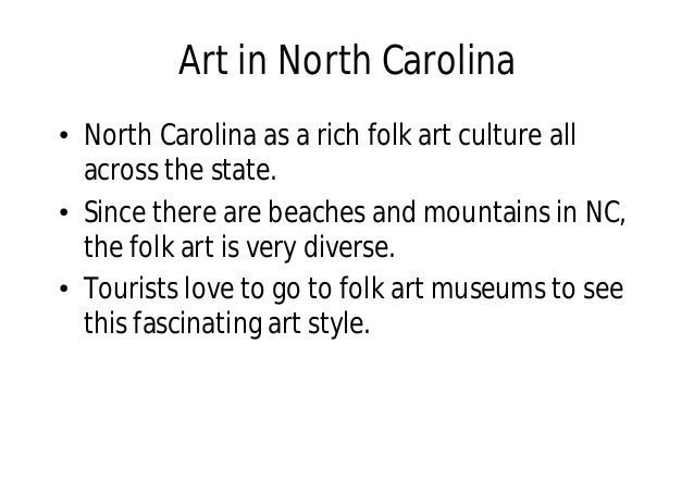 Art in North Carolina • North Carolina as a rich folk art culture all across the state. • Since there are beaches and moun...