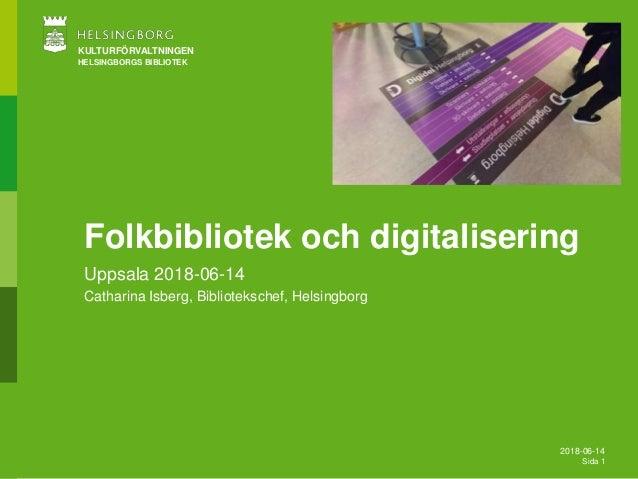 2018-06-14 Sida 1 KULTURFÖRVALTNINGEN HELSINGBORGS BIBLIOTEK Folkbibliotek och digitalisering Uppsala 2018-06-14 Catharina...