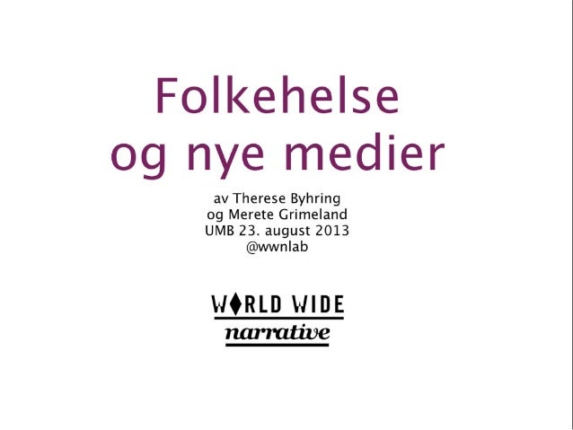 Folkehelse og nye medier og nye medier av Therese Byhring og Merete Grimeland UMB 23. august 2013 @wwnlab