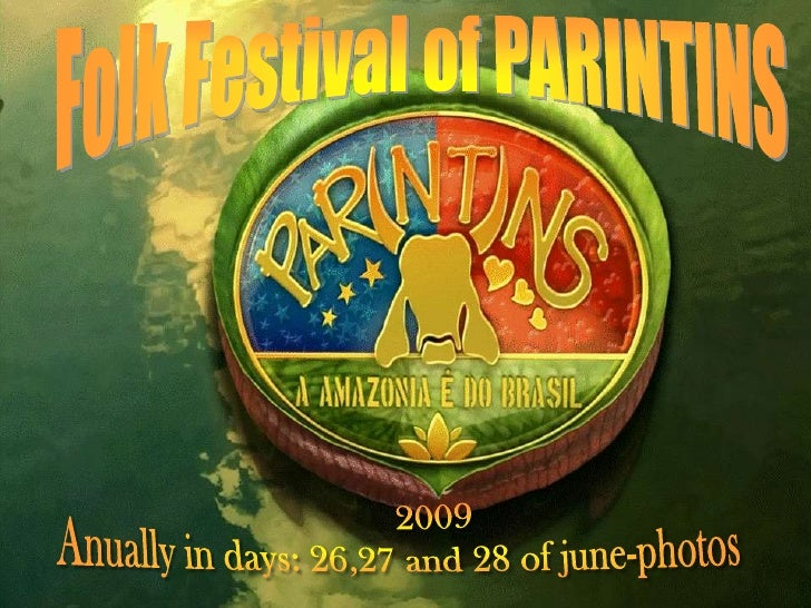 Folk Festival of PARINTINS<br />	2009	<br />Anually in days: 26,27 and 28 ofjune-photos<br />