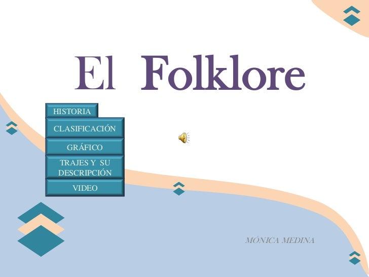 El FolkloreHISTORIACLASIFICACIÓN  GRÁFICO TRAJES Y SU DESCRIPCIÓN    VIDEO                MÓNICA MEDINA