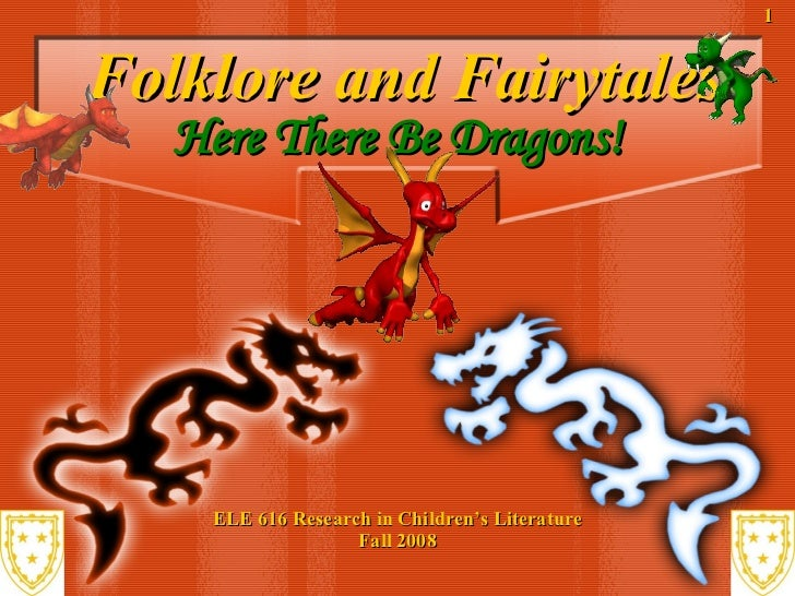Folklore and Fairytales ELE 616 Research in Children's Literature Fall 2008 Here There Be Dragons!