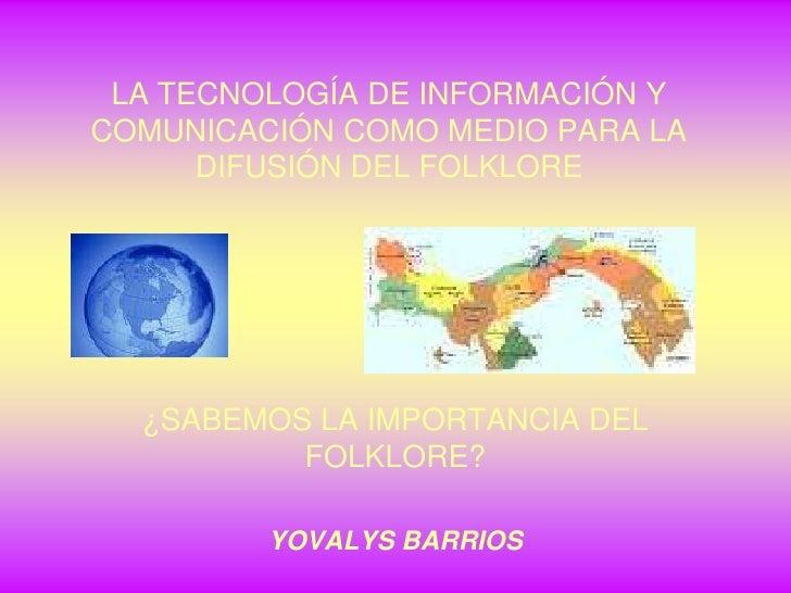 LA TECNOLOGÍA DE INFORMACIÓN Y COMUNICACIÓN COMO MEDIO PARA LA DIFUSIÓN DEL FOLKLORE<br />¿SABEMOS LA IMPORTANCIA DEL FOLK...