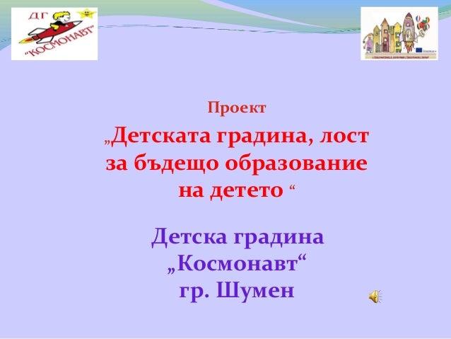 """Проект """"Детската градина, лост за бъдещо образование на детето """" Детска градина """"Космонавт"""" гр. Шумен"""