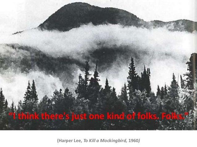 """I think theres just one kind of folks. Folks.""(Harper Lee, To Kill a Mockingbird, 1960)"