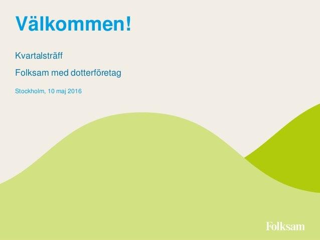 Välkommen! Kvartalsträff Folksam med dotterföretag Stockholm, 10 maj 2016
