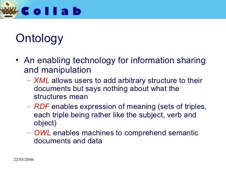Ontology <ul><li>An enabling technology for information sharing and manipulation </li></ul><ul><ul><li>XML   allows users ...
