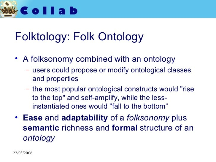 Folktology: Folk Ontology <ul><li>A folksonomy combined with an ontology </li></ul><ul><ul><li>users could propose or modi...