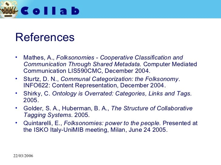 References <ul><li>Mathes, A.,  Folksonomies - Cooperative Classification and Communication Through Shared Metadata . Comp...