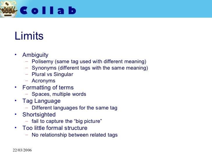 Limits <ul><li>Ambiguity </li></ul><ul><ul><li>Polisemy (same tag used with different meaning) </li></ul></ul><ul><ul><li>...