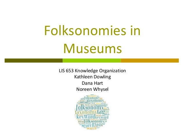 Folksonomies in   Museums  LIS 653 Knowledge Organization         Kathleen Dowling             Dana Hart           Noreen ...