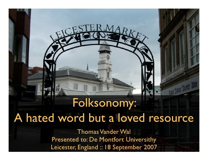 Folksonomy: A hated word but a loved resource                  Thomas Vander Wal       Presented to: De Montfort Universit...