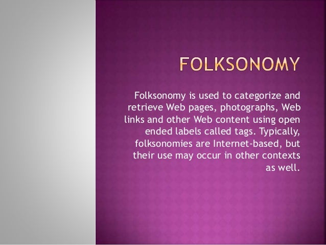 Folksonomy is used to categorize and retrieve Web pages, photographs, Web links and other Web content using open ended lab...