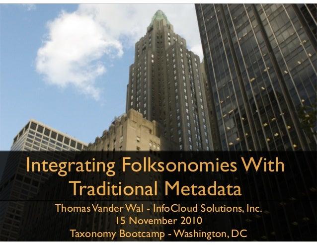ThomasVander Wal - InfoCloud Solutions, Inc. 15 November 2010 Taxonomy Bootcamp - Washington, DC Integrating Folksonomies ...