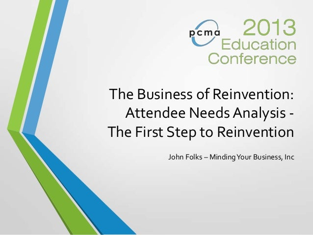 The Business of Reinvention:Attendee Needs Analysis -The First Step to ReinventionJohn Folks – MindingYour Business, Inc