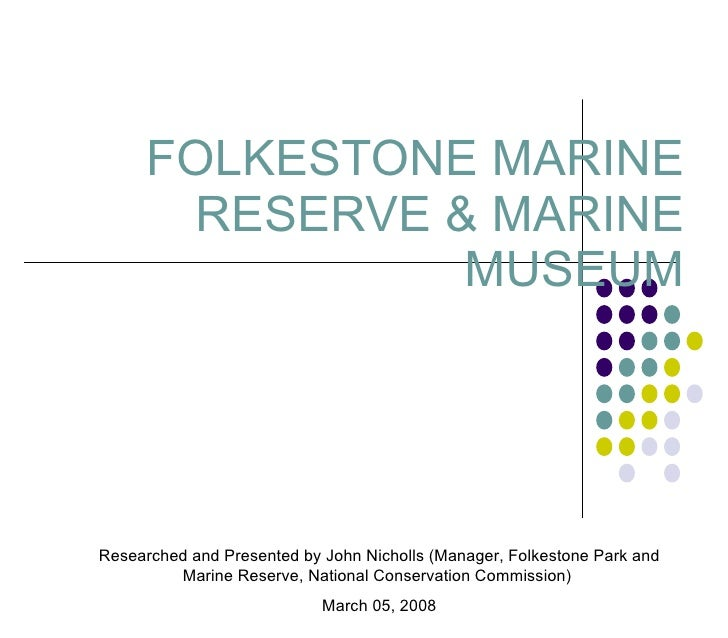 FOLKESTONE MARINE RESERVE & MARINE MUSEUM Researched and Presented by John Nicholls (Manager, Folkestone Park and Marine R...