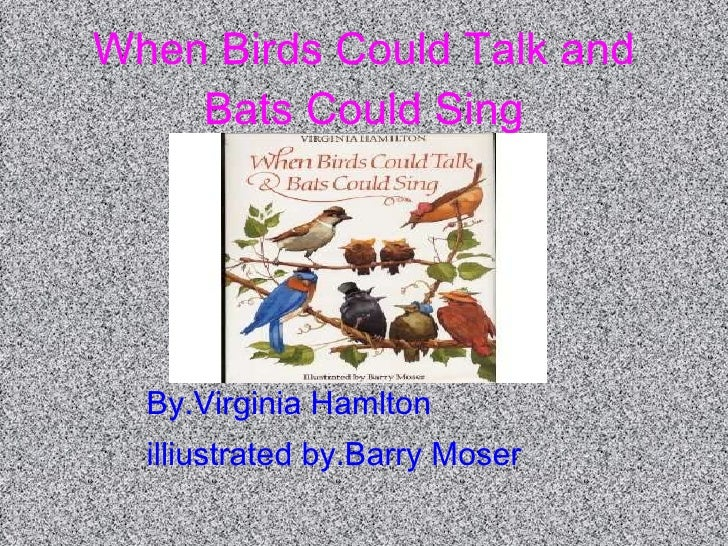 When Birds Could Talk and Bats Could Sing By.Virginia Hamlton illiustrated by.Barry Moser