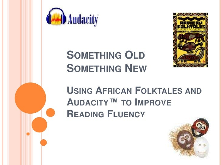 Something OldSomething NewUsing African Folktales and Audacity™ to Improve Reading Fluency <br />