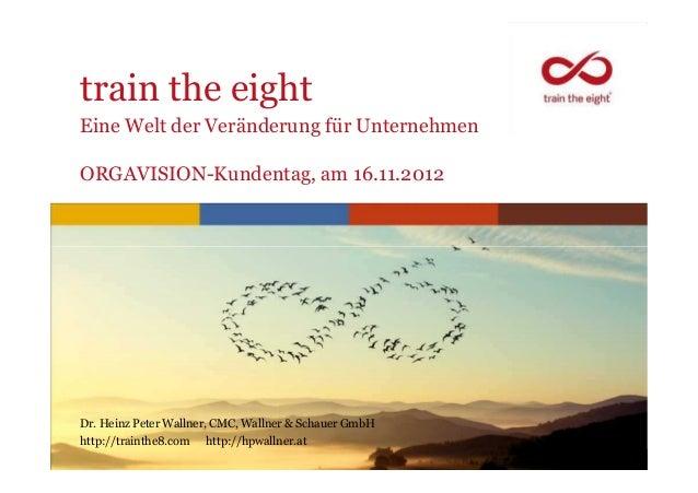 train the eightEine Welt der Veränderung für UnternehmenORGAVISION-Kundentag, am 16.11.2012Dr. Heinz Peter Wallner, CMC, W...