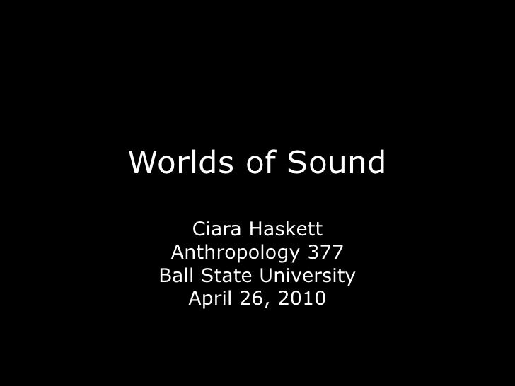 Worlds of Sound<br />Ciara Haskett<br />Anthropology 377<br />Ball State University<br />April 26, 2010<br />